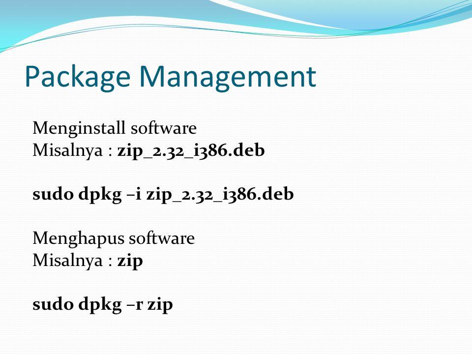 Package Management Menginstall software Misalnya : zip_2.32_i386.deb sudo dpkg –i zip_2.32_i386.deb Menghapus software Misalnya : zip sudo dpkg –r zip