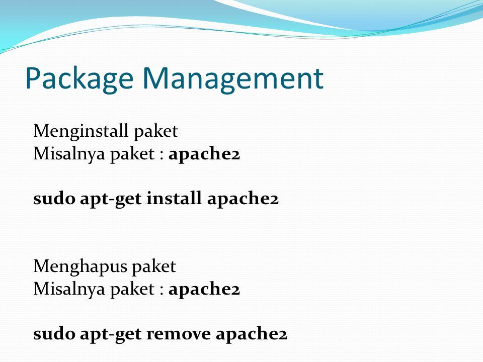 Package Management Menginstall paket Misalnya paket : apache2 sudo apt-get install apache2 Menghapus paket Misalnya paket : apache2 sudo apt-get remove apache2