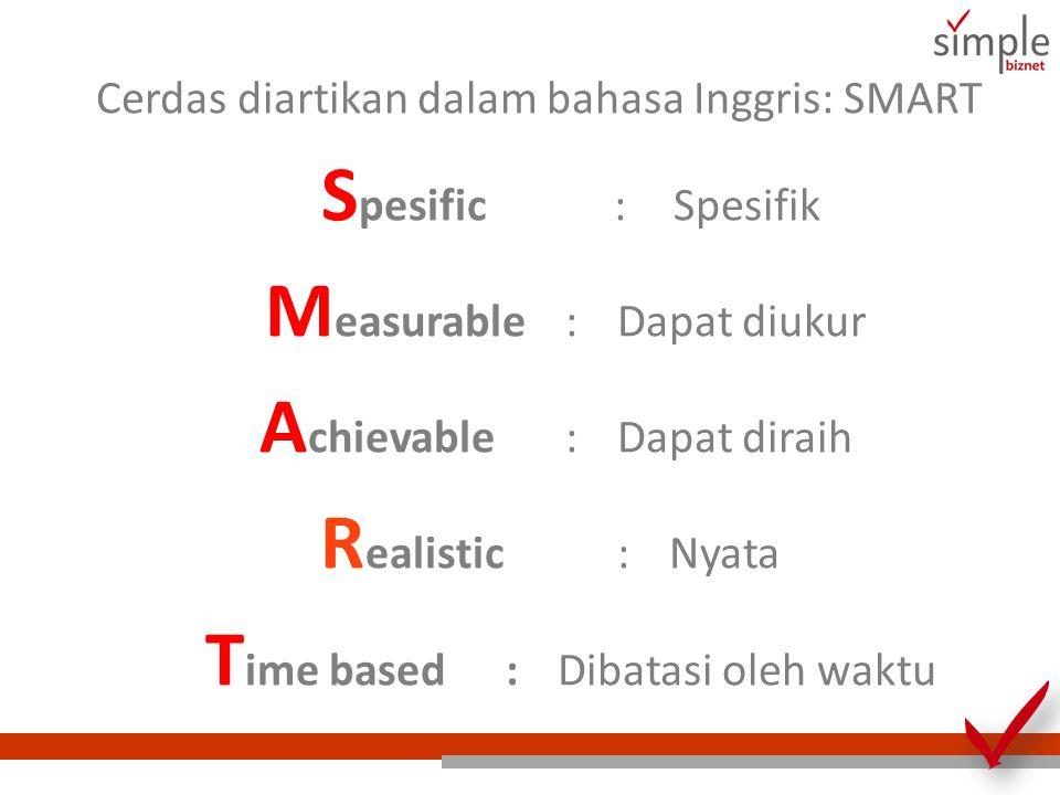 Cerdas diartikan dalam bahasa Inggris: SMART S pesific :Spesifik M easurable:Dapat diukur A chievable :Dapat diraih R ealistic :Nyata T ime based :Dibatasi oleh waktu