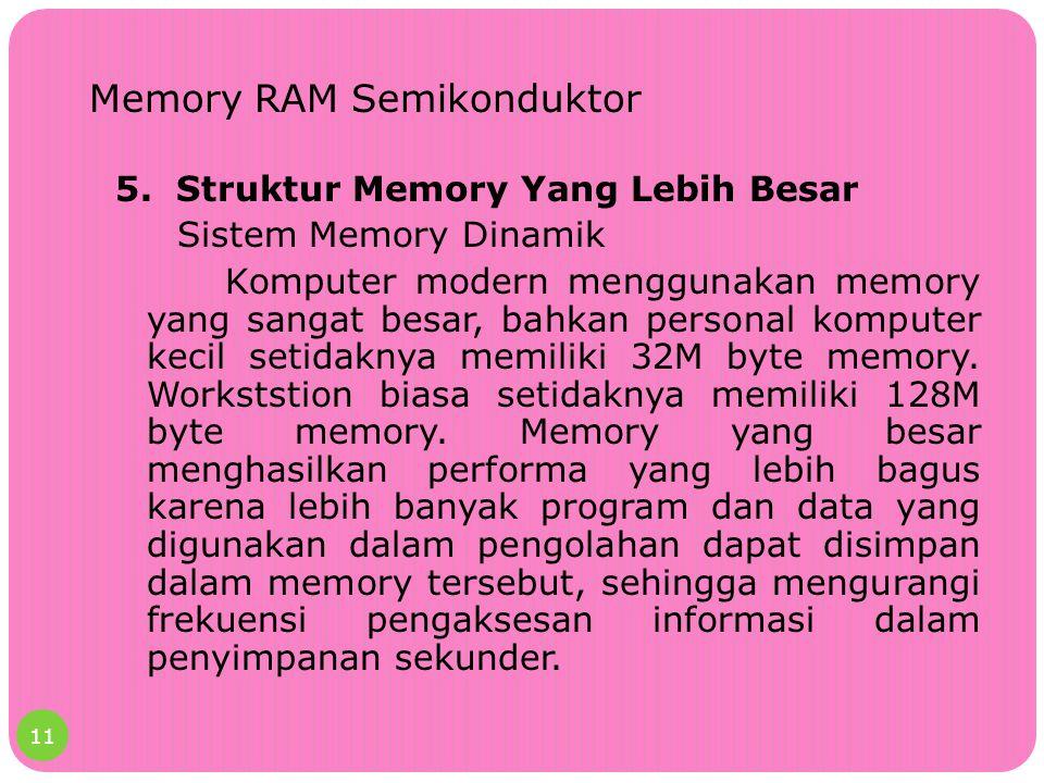 Memory RAM Semikonduktor 5. Struktur Memory Yang Lebih Besar Sistem Memory Dinamik Komputer modern menggunakan memory yang sangat besar, bahkan person