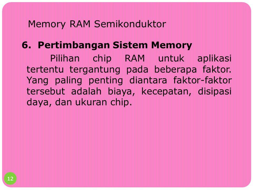 Memory RAM Semikonduktor 6. Pertimbangan Sistem Memory Pilihan chip RAM untuk aplikasi tertentu tergantung pada beberapa faktor. Yang paling penting d