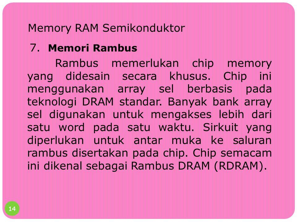 Memory RAM Semikonduktor 7. Memori Rambus Rambus memerlukan chip memory yang didesain secara khusus. Chip ini menggunakan array sel berbasis pada tekn