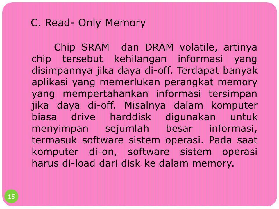 C. Read- Only Memory Chip SRAM dan DRAM volatile, artinya chip tersebut kehilangan informasi yang disimpannya jika daya di-off. Terdapat banyak aplika