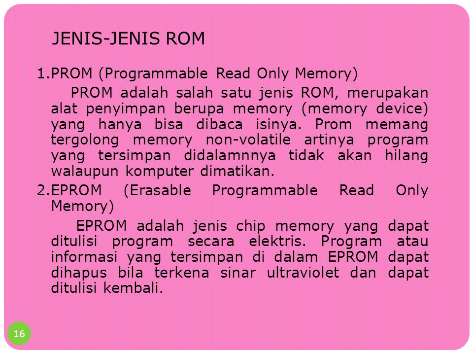 JENIS-JENIS ROM 1.PROM (Programmable Read Only Memory) PROM adalah salah satu jenis ROM, merupakan alat penyimpan berupa memory (memory device) yang h