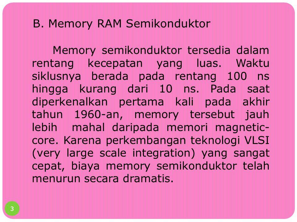 B. Memory RAM Semikonduktor Memory semikonduktor tersedia dalam rentang kecepatan yang luas. Waktu siklusnya berada pada rentang 100 ns hingga kurang
