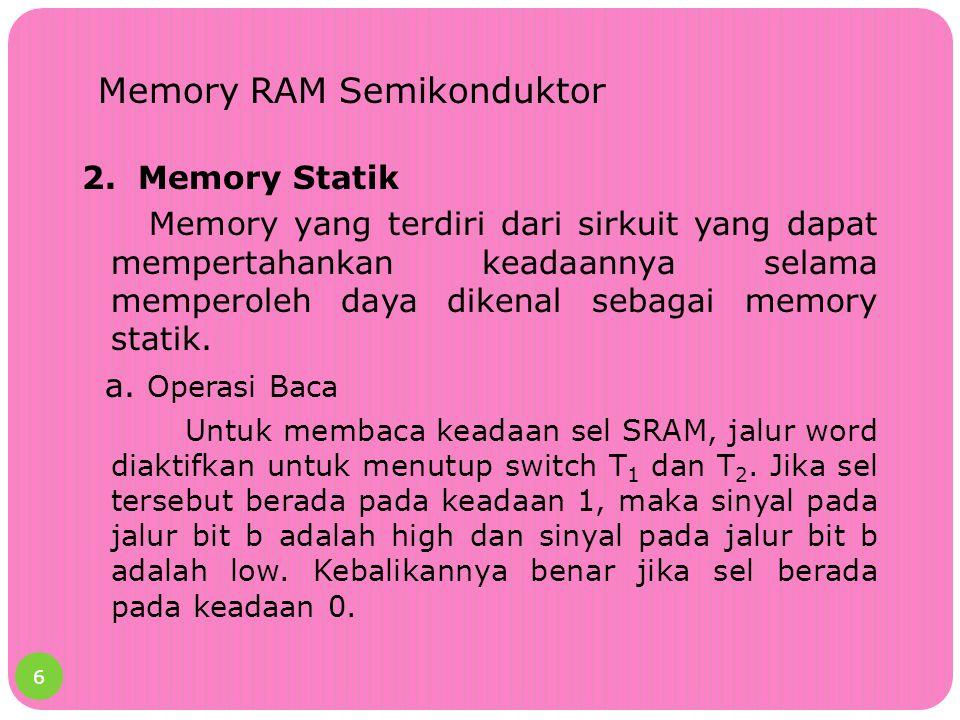 Memory RAM Semikonduktor 2. Memory Statik Memory yang terdiri dari sirkuit yang dapat mempertahankan keadaannya selama memperoleh daya dikenal sebagai