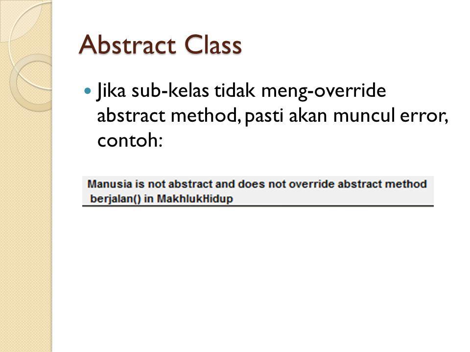 Abstract Class Jika sub-kelas tidak meng-override abstract method, pasti akan muncul error, contoh: