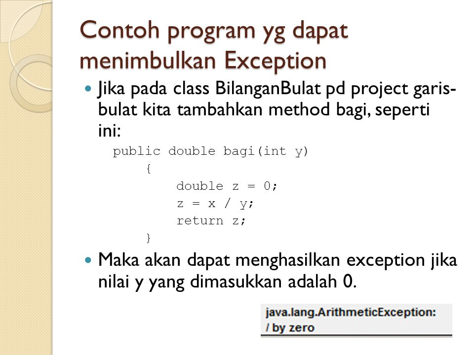 Contoh program yg dapat menimbulkan Exception Jika pada class BilanganBulat pd project garis- bulat kita tambahkan method bagi, seperti ini: public double bagi(int y) { double z = 0; z = x / y; return z; } Maka akan dapat menghasilkan exception jika nilai y yang dimasukkan adalah 0.