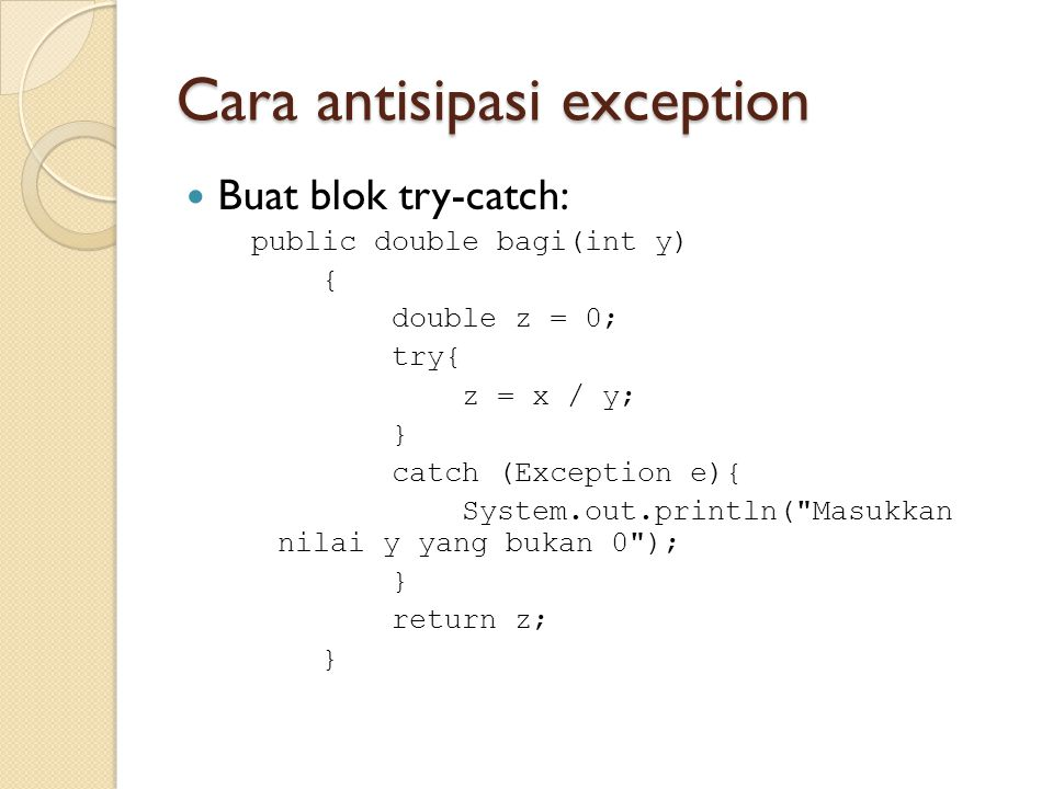 Cara antisipasi exception Buat blok try-catch: public double bagi(int y) { double z = 0; try{ z = x / y; } catch (Exception e){ System.out.println(