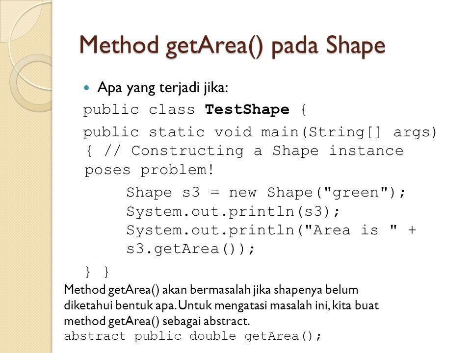 Method getArea() pada Shape Apa yang terjadi jika: public class TestShape { public static void main(String[] args) { // Constructing a Shape instance poses problem.