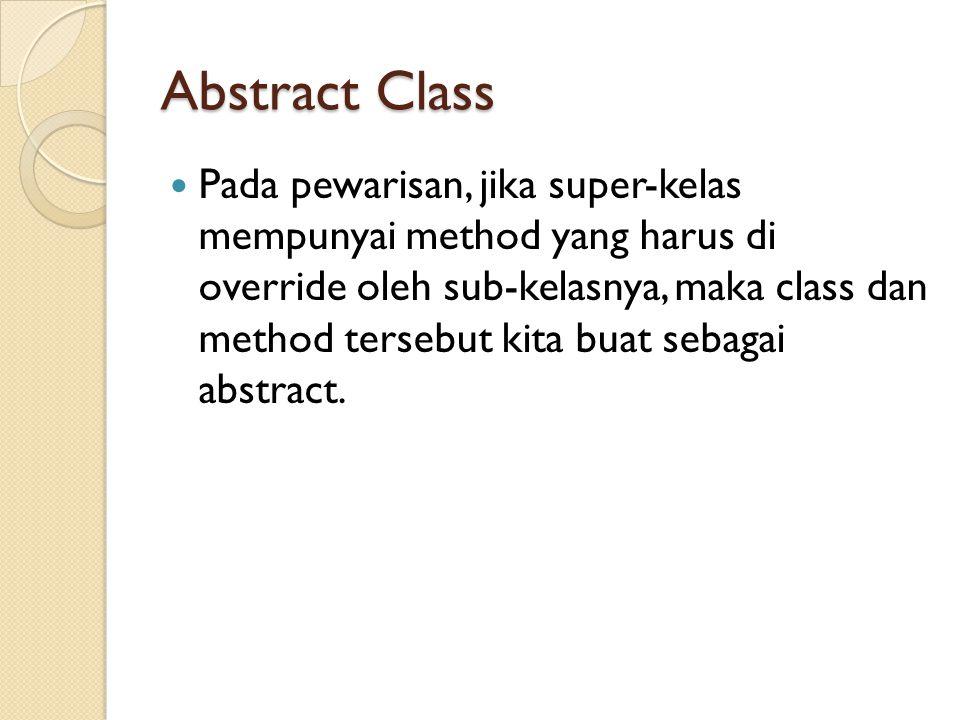 Abstract Class Pada pewarisan, jika super-kelas mempunyai method yang harus di override oleh sub-kelasnya, maka class dan method tersebut kita buat sebagai abstract.