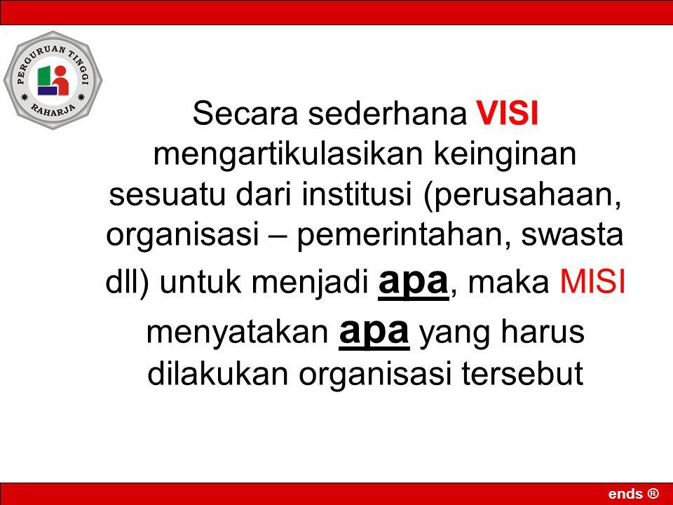 ends ® Secara sederhana VISI mengartikulasikan keinginan sesuatu dari institusi (perusahaan, organisasi – pemerintahan, swasta dll) untuk menjadi apa, maka MISI menyatakan apa yang harus dilakukan organisasi tersebut