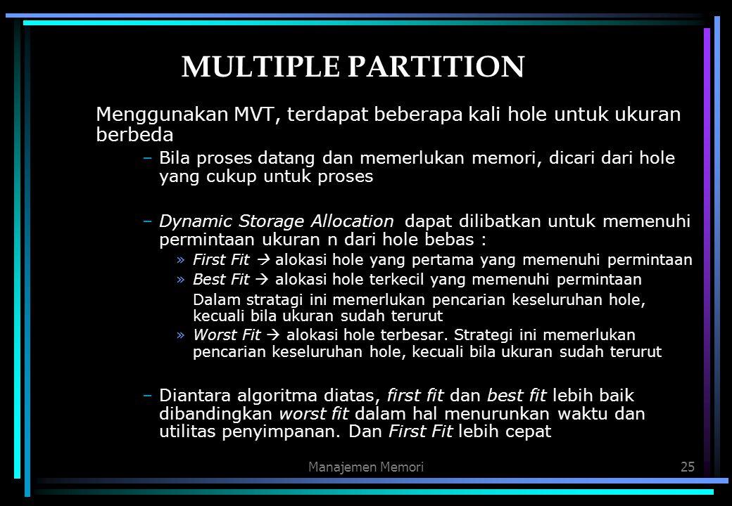 Manajemen Memori25 MULTIPLE PARTITION Menggunakan MVT, terdapat beberapa kali hole untuk ukuran berbeda –Bila proses datang dan memerlukan memori, dic