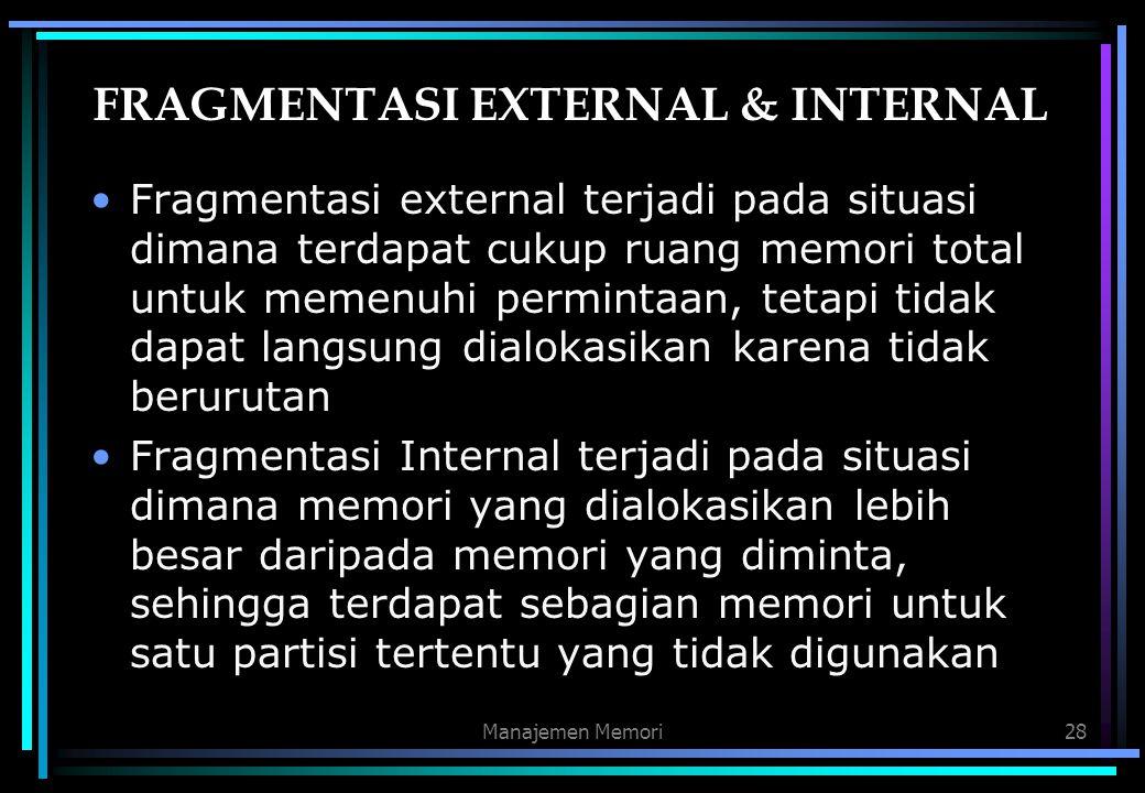Manajemen Memori28 FRAGMENTASI EXTERNAL & INTERNAL Fragmentasi external terjadi pada situasi dimana terdapat cukup ruang memori total untuk memenuhi p