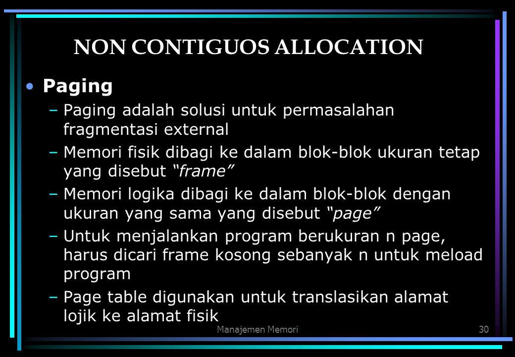 Manajemen Memori30 NON CONTIGUOS ALLOCATION Paging –Paging adalah solusi untuk permasalahan fragmentasi external –Memori fisik dibagi ke dalam blok-bl