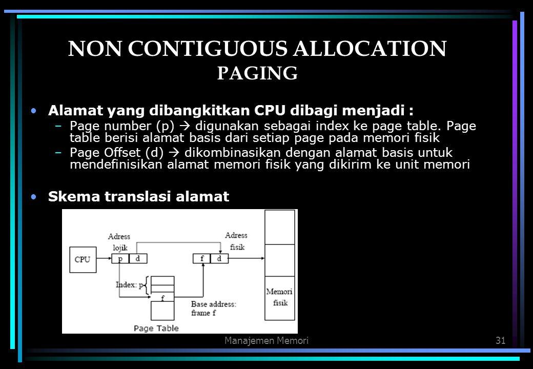Manajemen Memori31 NON CONTIGUOUS ALLOCATION PAGING Alamat yang dibangkitkan CPU dibagi menjadi : –Page number (p)  digunakan sebagai index ke page t