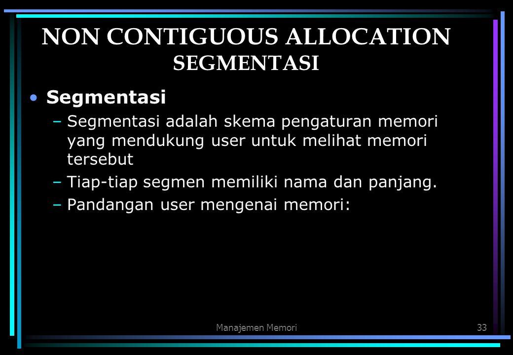 Manajemen Memori33 NON CONTIGUOUS ALLOCATION SEGMENTASI Segmentasi –Segmentasi adalah skema pengaturan memori yang mendukung user untuk melihat memori