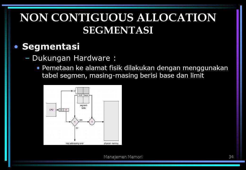 Manajemen Memori34 NON CONTIGUOUS ALLOCATION SEGMENTASI Segmentasi –Dukungan Hardware : Pemetaan ke alamat fisik dilakukan dengan menggunakan tabel se