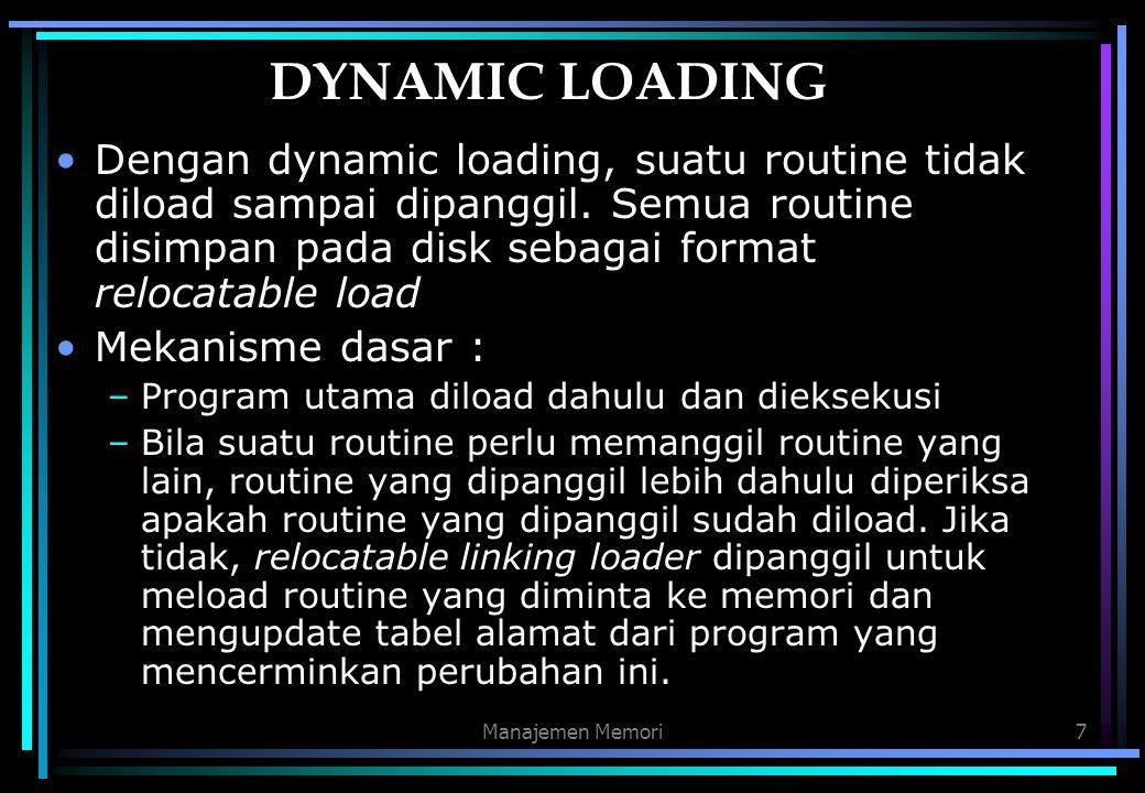 Manajemen Memori7 DYNAMIC LOADING Dengan dynamic loading, suatu routine tidak diload sampai dipanggil. Semua routine disimpan pada disk sebagai format
