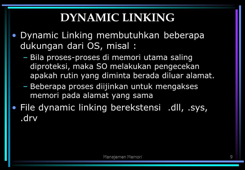 Manajemen Memori9 DYNAMIC LINKING Dynamic Linking membutuhkan beberapa dukungan dari OS, misal : –Bila proses-proses di memori utama saling diproteksi