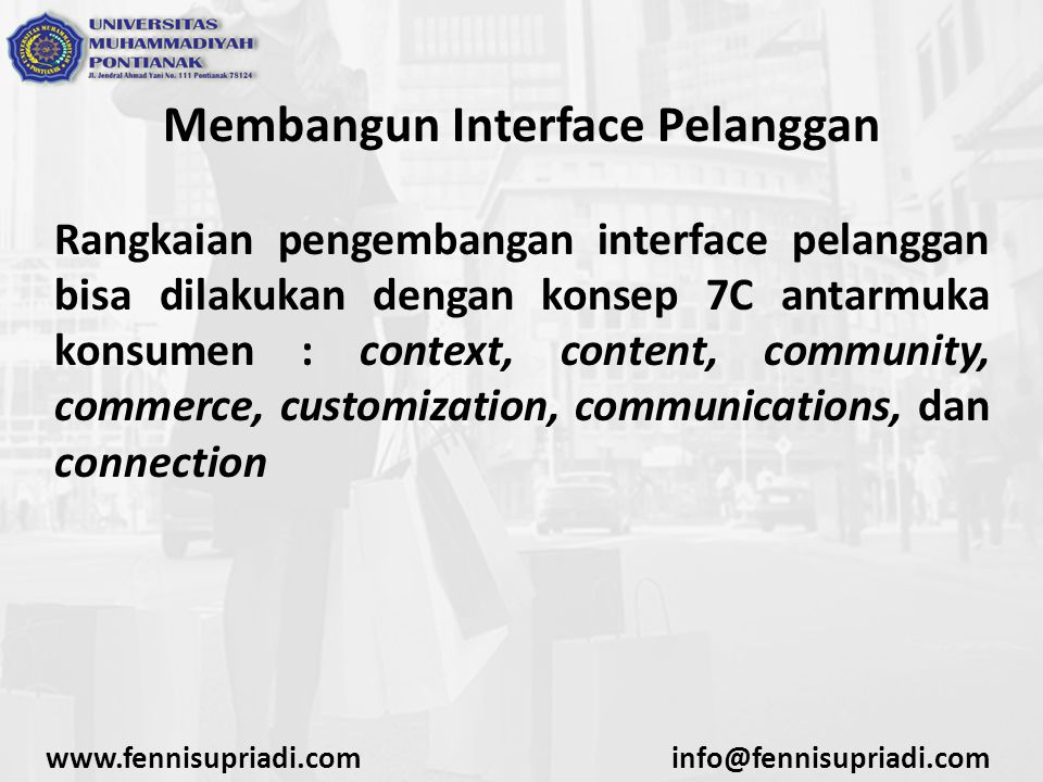 Membangun Interface Pelanggan Rangkaian pengembangan interface pelanggan bisa dilakukan dengan konsep 7C antarmuka konsumen : context, content, community, commerce, customization, communications, dan connection www.fennisupriadi.cominfo@fennisupriadi.com