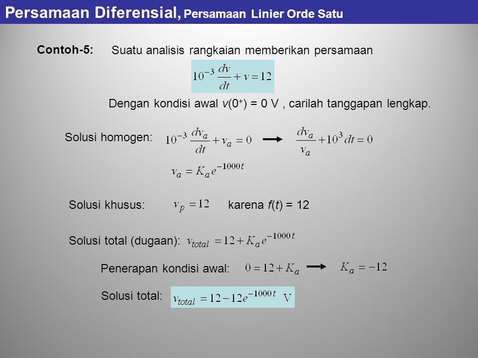 Persamaan Diferensial, Persamaan Linier Orde Satu Contoh-5: Suatu analisis rangkaian memberikan persamaan Dengan kondisi awal v(0 + ) = 0 V, carilah t