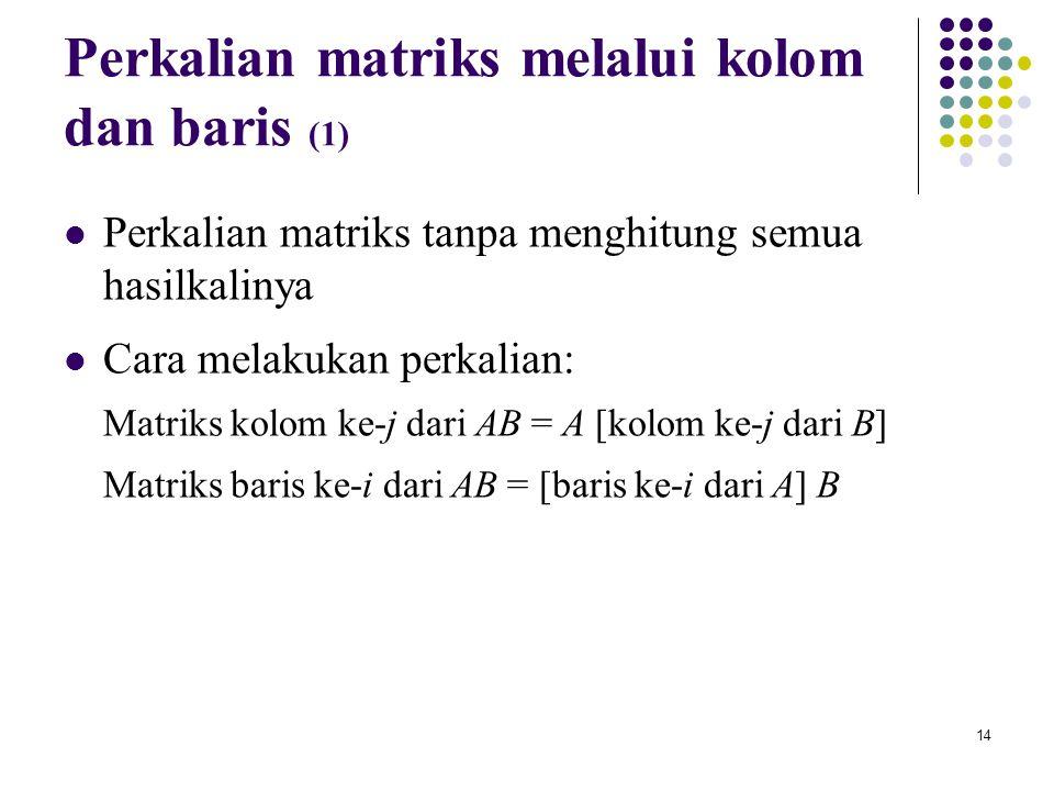 14 Perkalian matriks melalui kolom dan baris (1) Perkalian matriks tanpa menghitung semua hasilkalinya Cara melakukan perkalian: Matriks kolom ke-j da