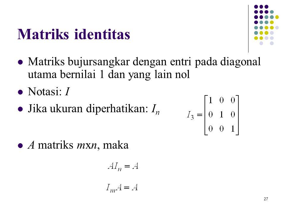 27 Matriks identitas Matriks bujursangkar dengan entri pada diagonal utama bernilai 1 dan yang lain nol Notasi: I Jika ukuran diperhatikan: I n A matr