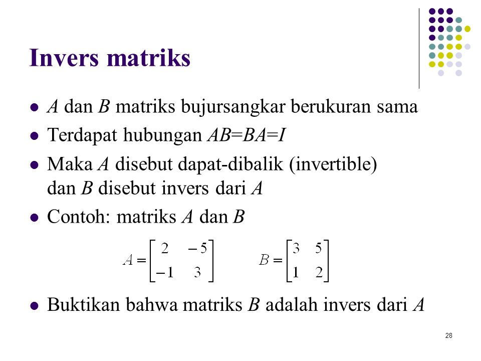 28 Invers matriks A dan B matriks bujursangkar berukuran sama Terdapat hubungan AB=BA=I Maka A disebut dapat-dibalik (invertible) dan B disebut invers
