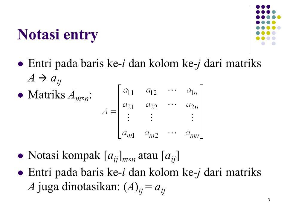 3 Notasi entry Entri pada baris ke-i dan kolom ke-j dari matriks A  a ij Matriks A m x n : Notasi kompak [a ij ] m x n atau [a ij ] Entri pada baris