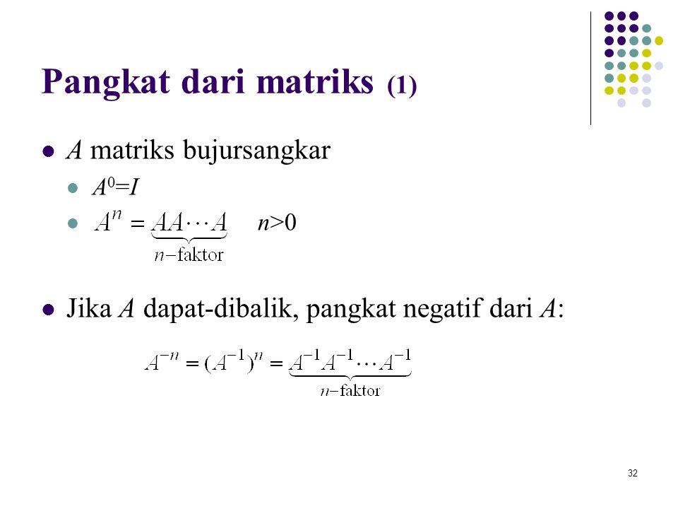 32 Pangkat dari matriks (1) A matriks bujursangkar A 0 =I n>0 Jika A dapat-dibalik, pangkat negatif dari A:
