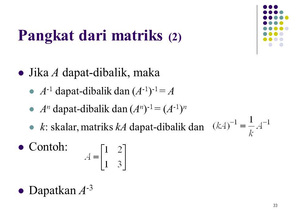 33 Pangkat dari matriks (2) Jika A dapat-dibalik, maka A -1 dapat-dibalik dan (A -1 ) -1 = A A n dapat-dibalik dan (A n ) -1 = (A -1 ) n k: skalar, ma