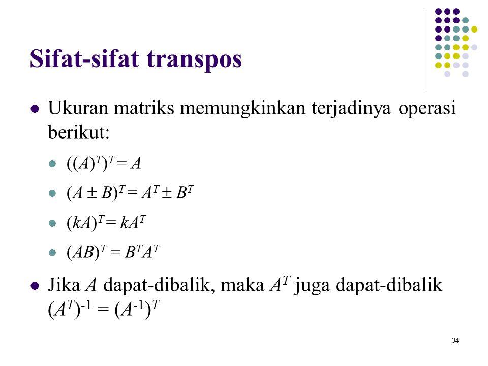 34 Sifat-sifat transpos Ukuran matriks memungkinkan terjadinya operasi berikut: ((A) T ) T = A (A  B) T = A T  B T (kA) T = kA T (AB) T = B T A T Ji