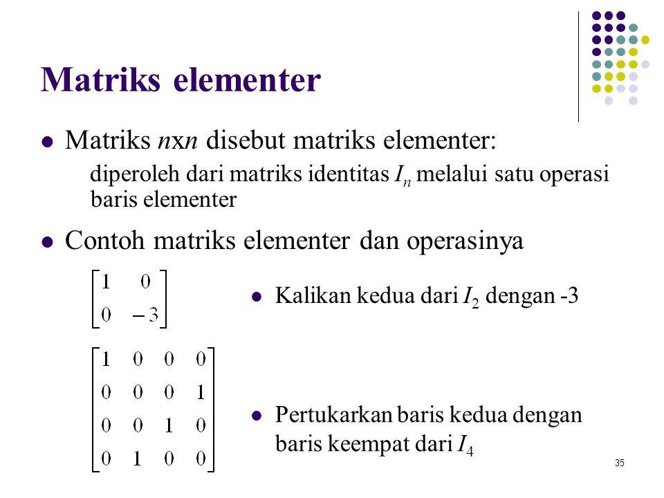 35 Matriks elementer Matriks nxn disebut matriks elementer: diperoleh dari matriks identitas I n melalui satu operasi baris elementer Contoh matriks e