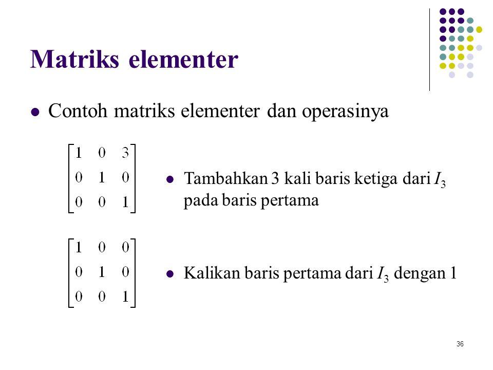 36 Matriks elementer Contoh matriks elementer dan operasinya Kalikan baris pertama dari I 3 dengan 1 Tambahkan 3 kali baris ketiga dari I 3 pada baris