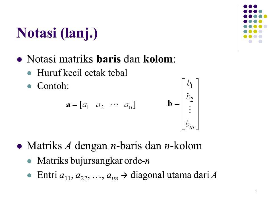 4 Notasi (lanj.) Notasi matriks baris dan kolom: Huruf kecil cetak tebal Contoh: Matriks A dengan n-baris dan n-kolom Matriks bujursangkar orde-n Entr