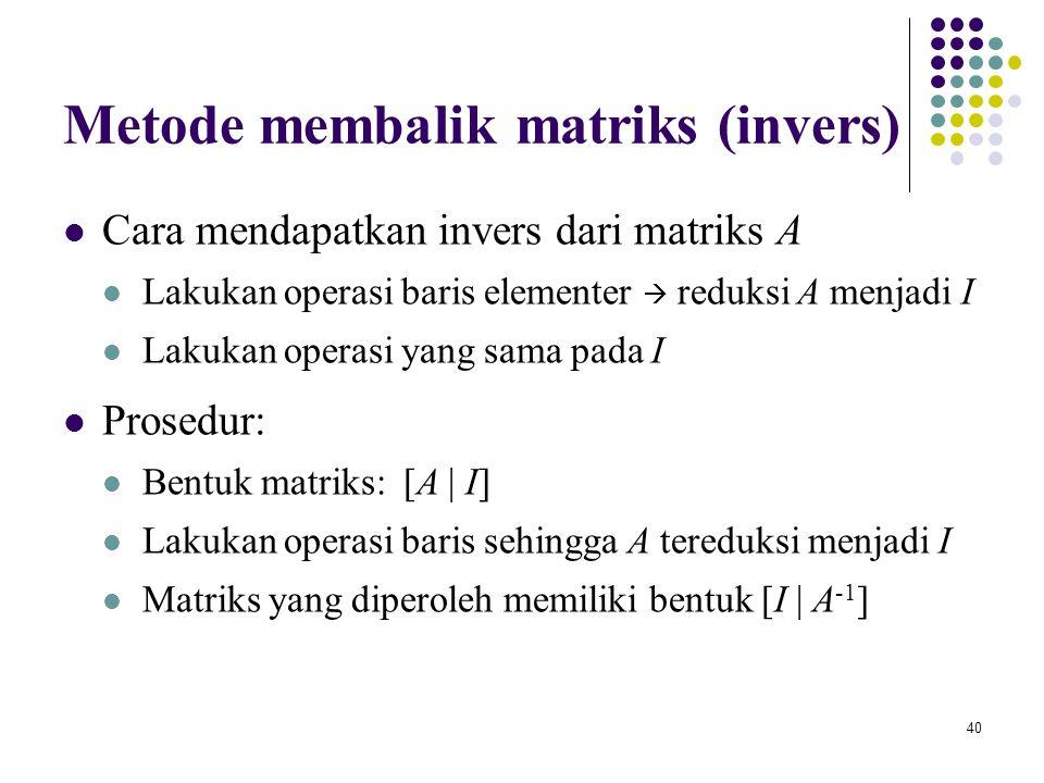 40 Metode membalik matriks (invers) Cara mendapatkan invers dari matriks A Lakukan operasi baris elementer  reduksi A menjadi I Lakukan operasi yang