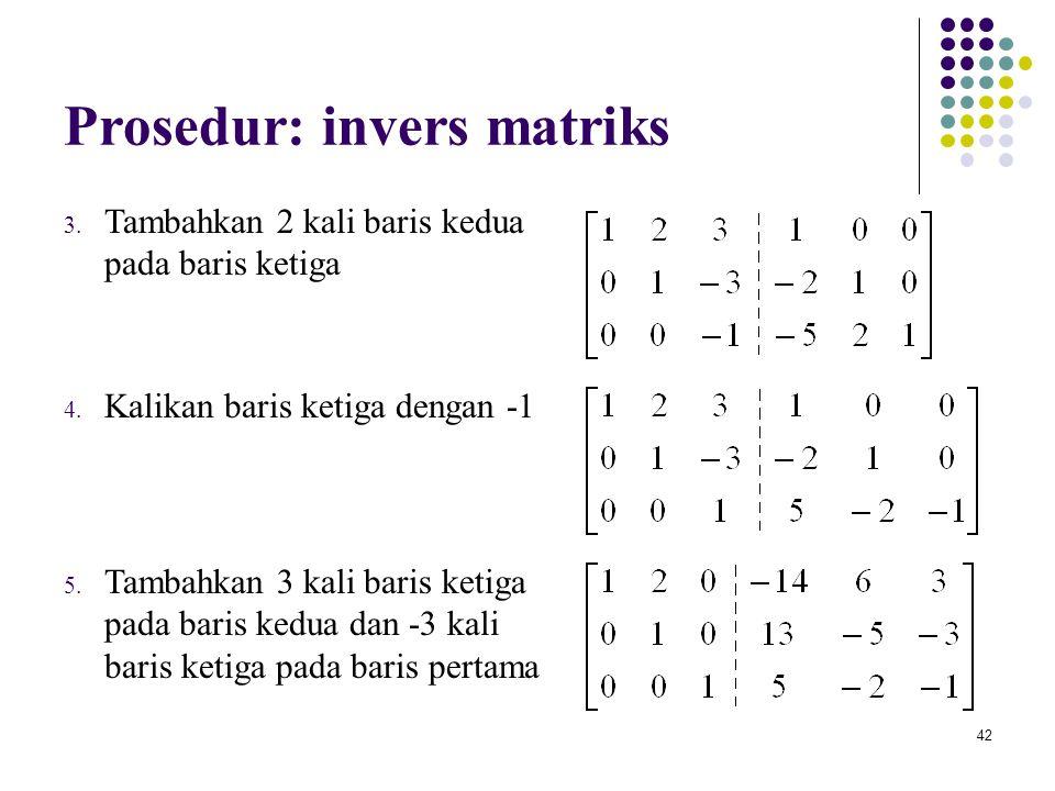 42 Prosedur: invers matriks 3. Tambahkan 2 kali baris kedua pada baris ketiga 4. Kalikan baris ketiga dengan -1 5. Tambahkan 3 kali baris ketiga pada