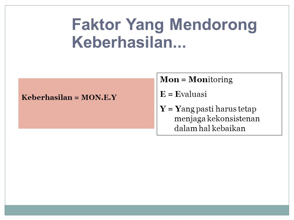 Keberhasilan = MON.E.Y Faktor Yang Mendorong Keberhasilan... Mon = Monitoring E = Evaluasi Y = Yang pasti harus tetap menjaga kekonsistenan dalam hal
