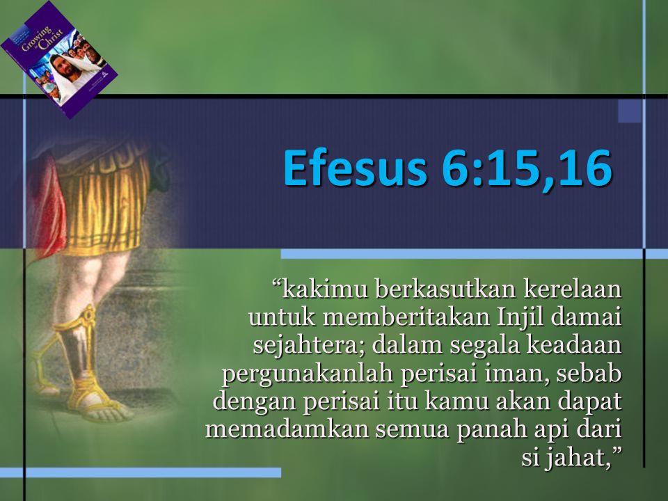 Efesus 6:15,16 kakimu berkasutkan kerelaan untuk memberitakan Injil damai sejahtera; dalam segala keadaan pergunakanlah perisai iman, sebab dengan perisai itu kamu akan dapat memadamkan semua panah api dari si jahat,