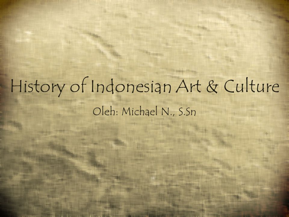 History of Indonesian Art & Culture Oleh: Michael N., S.Sn