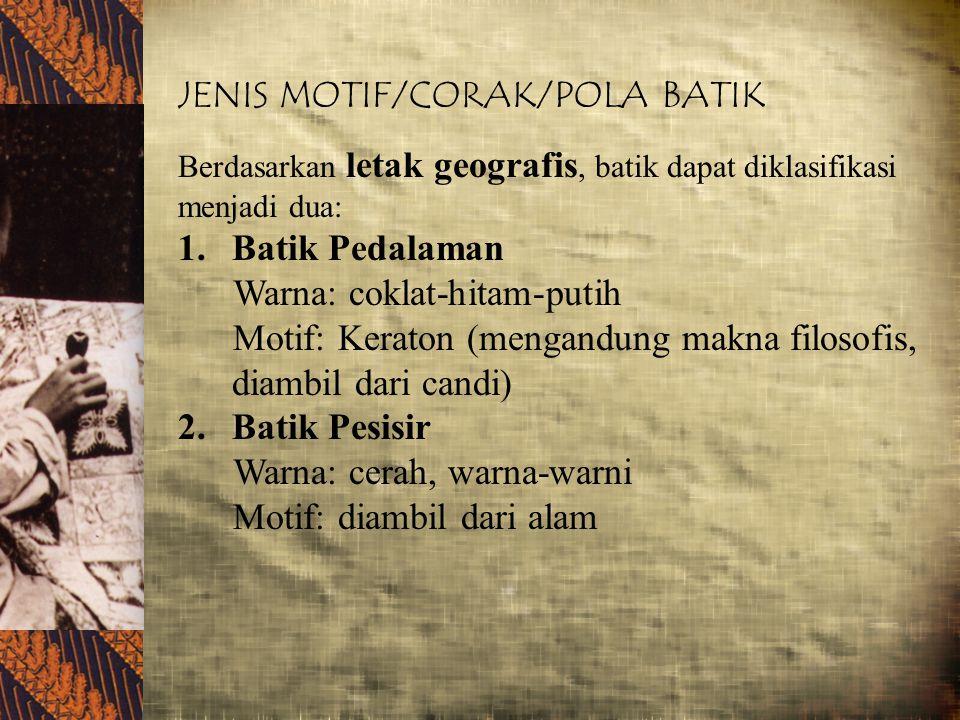JENIS MOTIF/CORAK/POLA BATIK Berdasarkan letak geografis, batik dapat diklasifikasi menjadi dua: 1.Batik Pedalaman Warna: coklat-hitam-putih Motif: Ke