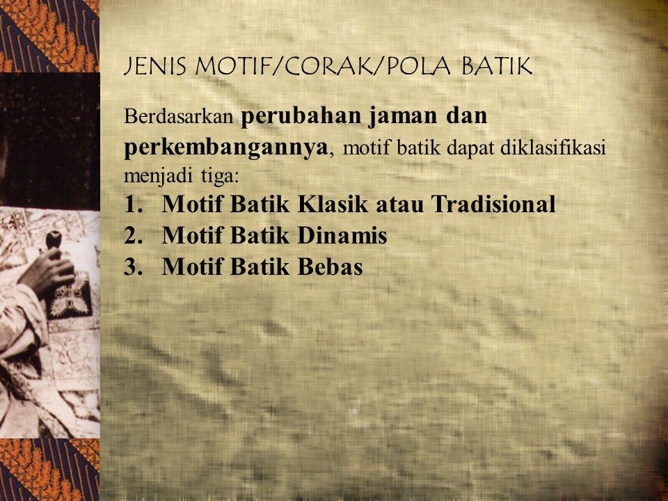 JENIS MOTIF/CORAK/POLA BATIK Berdasarkan perubahan jaman dan perkembangannya, motif batik dapat diklasifikasi menjadi tiga: 1.Motif Batik Klasik atau