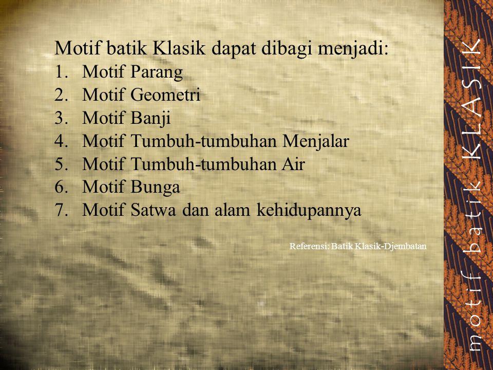 motif batik KLASIK Motif batik Klasik dapat dibagi menjadi: 1.Motif Parang 2.Motif Geometri 3.Motif Banji 4.Motif Tumbuh-tumbuhan Menjalar 5.Motif Tum