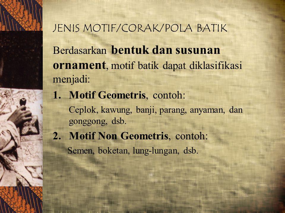 JENIS MOTIF/CORAK/POLA BATIK Berdasarkan bentuk dan susunan ornament, motif batik dapat diklasifikasi menjadi: 1.Motif Geometris, contoh: Ceplok, kawu