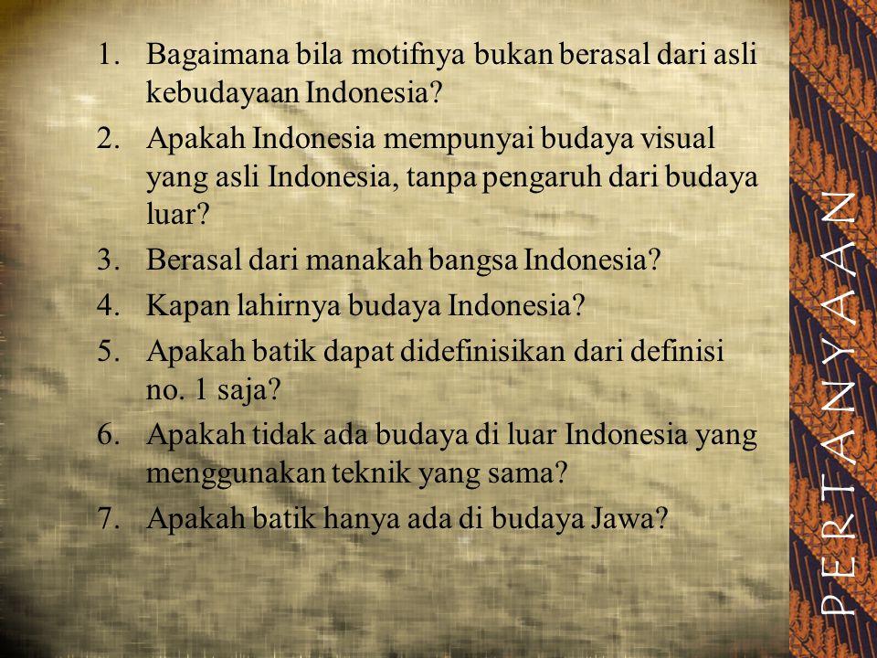 PERTANYAAN 1. Bagaimana bila motifnya bukan berasal dari asli kebudayaan Indonesia? 2. Apakah Indonesia mempunyai budaya visual yang asli Indonesia, t