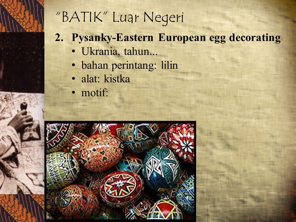 """BATIK"" Luar Negeri 2.Pysanky-Eastern European egg decorating Ukrania, tahun... bahan perintang: lilin alat: kistka motif:"