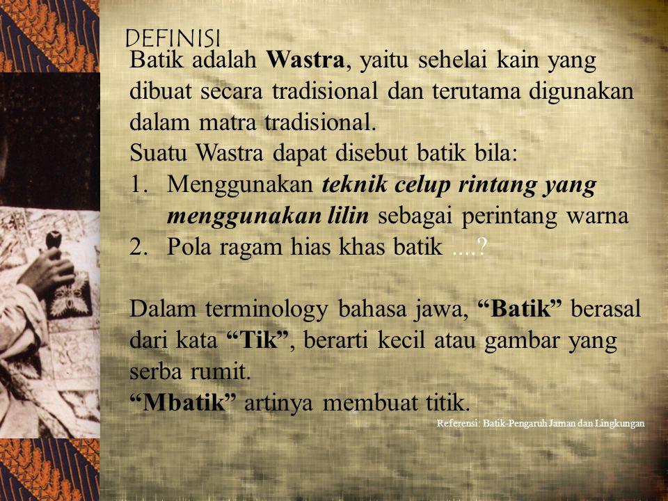 DEFINISI Batik adalah Wastra, yaitu sehelai kain yang dibuat secara tradisional dan terutama digunakan dalam matra tradisional. Suatu Wastra dapat dis