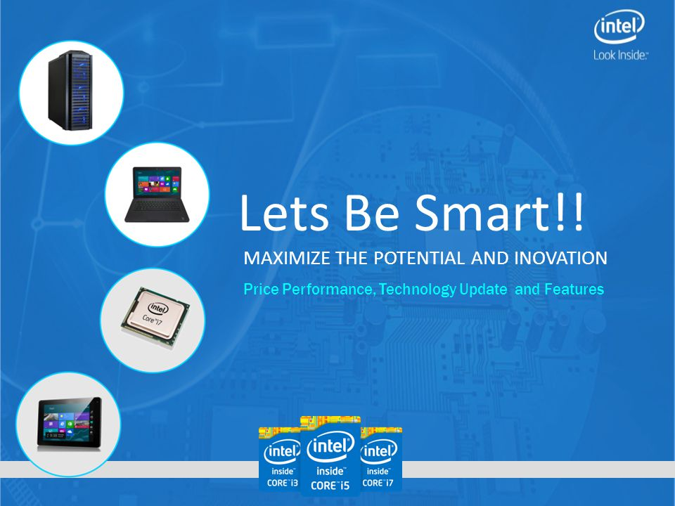 Lets Be Smart!! MAXIMIZE THE POTENTIAL AND INOVATION Price Performance, Technology Update and Features