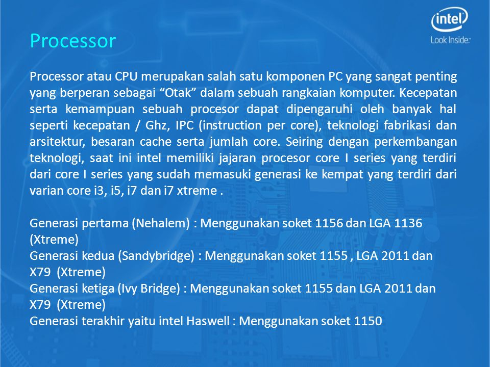 Processor atau CPU merupakan salah satu komponen PC yang sangat penting yang berperan sebagai Otak dalam sebuah rangkaian komputer.